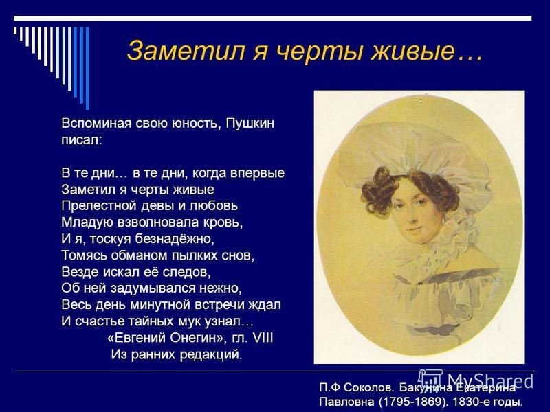 Заметил я черты живые… Вспоминая свою юность, Пушкин писал: В те дни… в те дни, когда впервые Заметил я черты живые Прелестной девы и любовь Младую взволновала кровь, И я, тоскуя безнадёжно, Томясь обманом пылких снов, Везде искал её следов, Об ней з
