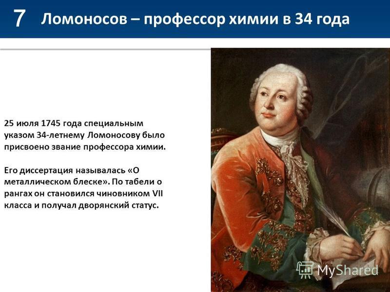 7 Ломоносов – профессор химии в 34 года 25 июля 1745 года специальным указом 34-летнему Ломоносову было присвоено звание профессора химии. Его диссертация называлась «О металлическом блеске». По табели о рангах он становился чиновником VII класса и п