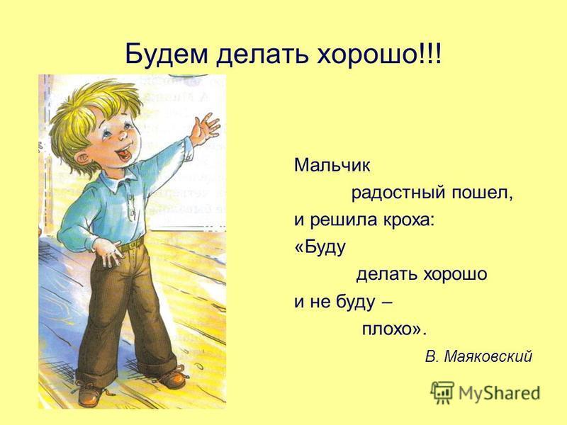 Будем делать хорошо!!! Мальчик радостный пошел, и решила кроха: «Буду делать хорошо и не буду – плохо». В. Маяковский