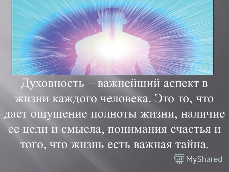 Духовность – важнейший аспект в жизни каждого человека. Это то, что дает ощущение полноты жизни, наличие ее цели и смысла, понимания счастья и того, что жизнь есть важная тайна.