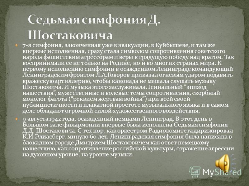7-я симфония, законченная уже в эвакуации, в Куйбышеве, и там же впервые исполненная, сразу стала символом сопротивления советского народа фашистским агрессорам и веры в грядущую победу над врагом. Так воспринимали ее не только на Родине, но и во мно