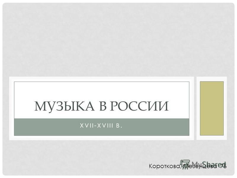 XVII-XVIII В. МУЗЫКА В РОССИИ Короткова, Мезенцева 7Б