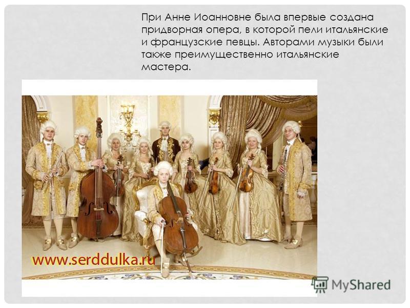При Анне Иоанновне была впервые создана придворная опера, в которой пели итальянские и французские певцы. Авторами музыки были также преимущественно итальянские мастера.