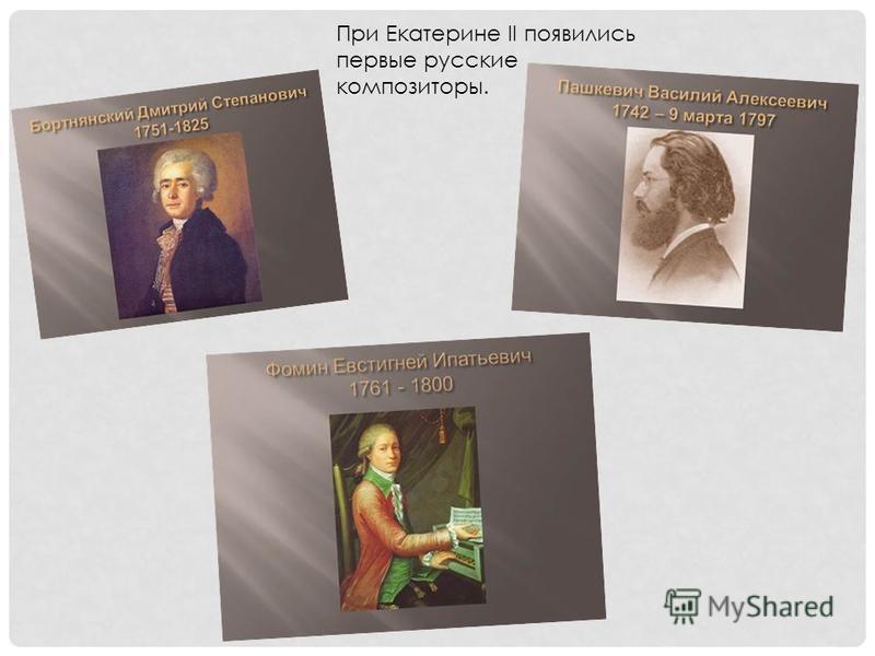 При Екатерине II появились первые русские композиторы.