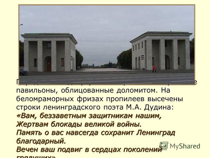 «Вам, беззаветным защитникам нашим, Жертвам блокады великой войны. Память о вас навсегда сохранит Ленинград благодарный. Вечен ваш подвиг в сердцах поколений грядущих». Парадный вход оформляют пропилеи - музейные павильоны, облицованные доломитом. На