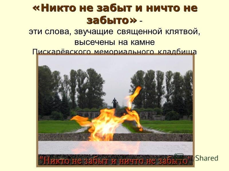«Никто не забыт и ничто не забыто» эти слова, звучащие священной клятвой, высечены на камне Пискарёвского мемориального кладбища «Никто не забыт и ничто не забыто» - эти слова, звучащие священной клятвой, высечены на камне Пискарёвского мемориального