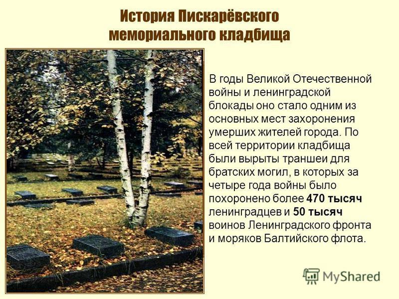 История Пискарёвского мемориального кладбища В годы Великой Отечественной войны и ленинградской блокады оно стало одним из основных мест захоронения умерших жителей города. По всей территории кладбища были вырыты траншеи для братских могил, в которых