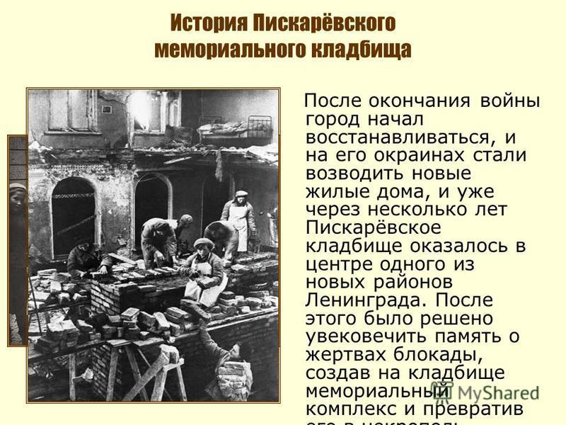 После окончания войны город начал восстанавливаться, и на его окраинах стали возводить новые жилые дома, и уже через несколько лет Пискарёвское кладбище оказалось в центре одного из новых районов Ленинграда. После этого было решено увековечить память