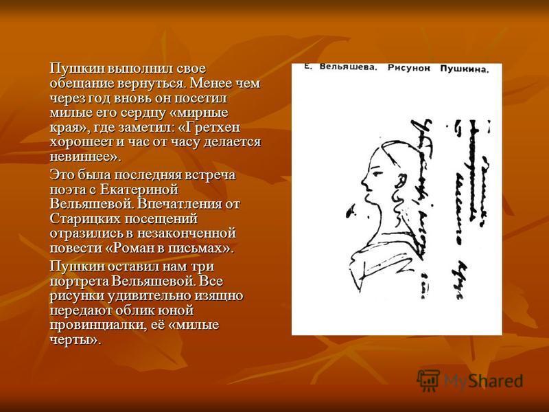Пушкин выполнил свое обещание вернуться. Менее чем через год вновь он посетил милые его сердцу «мирные края», где заметил: «Гретхен хорошеет и час от часу делается невиннее». Это была последняя встреча поэта с Екатериной Вельяшевой. Впечатления от Ст
