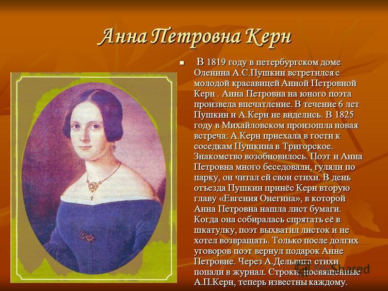 Анна Петровна Керн В 1819 году в петербургском доме Оленина А.С.Пушкин встретился с молодой красавицей Анной Петровной Керн. Анна Петровна на юного поэта произвела впечатление. В течение 6 лет Пушкин и А.Керн не виделись. В 1825 году в Михайловском п