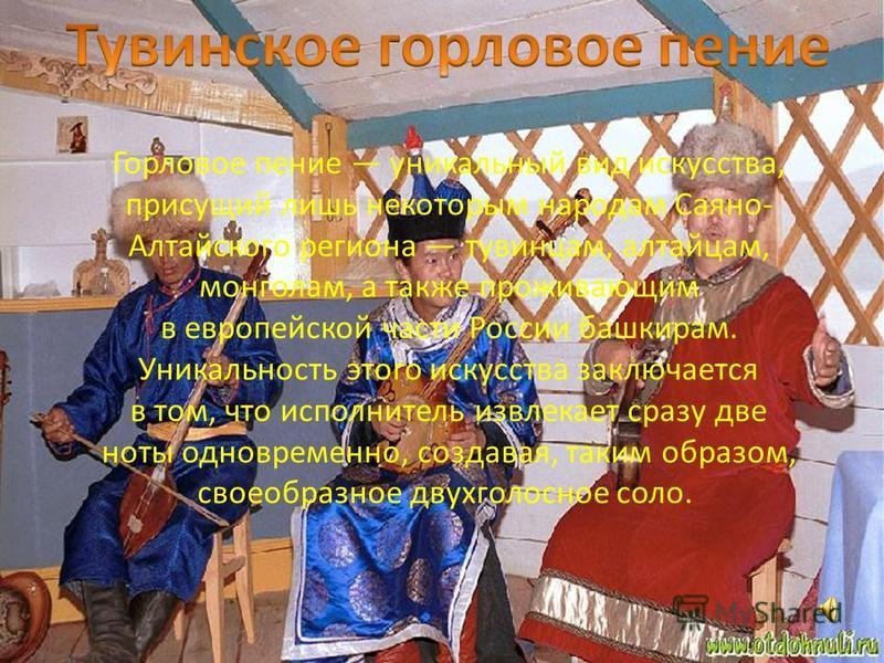 Горловое пение уникальный вид искусства, присущий лишь некоторым народам Саяно- Алтайского региона тувинцам, алтайцам, монголам, а также проживающим в европейской части России башкирам. Уникальность этого искусства заключается в том, что исполнитель
