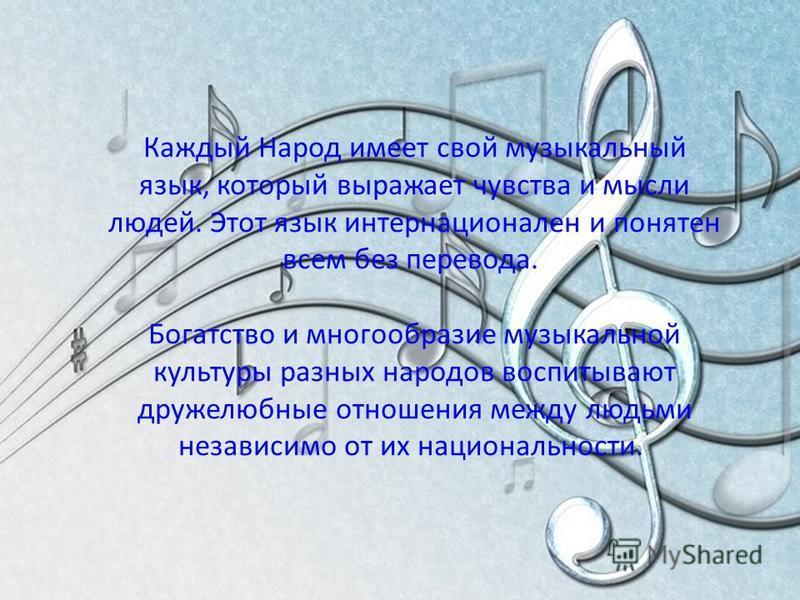 Каждый Народ имеет свой музыкальный язык, который выражает чувства и мысли людей. Этот язык интернационален и понятен всем без перевода. Богатство и многообразие музыкальной культуры разных народов воспитывают дружелюбные отношения между людьми незав