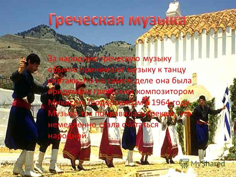 За народную греческую музыку обычно принимают музыку к танцу сиртаки. Но на самом деле она была придумана греческим композитором Микисом Теодоракисом в 1964 году. Музыка так понравилась грекам, что немедленно стала считаться народной.