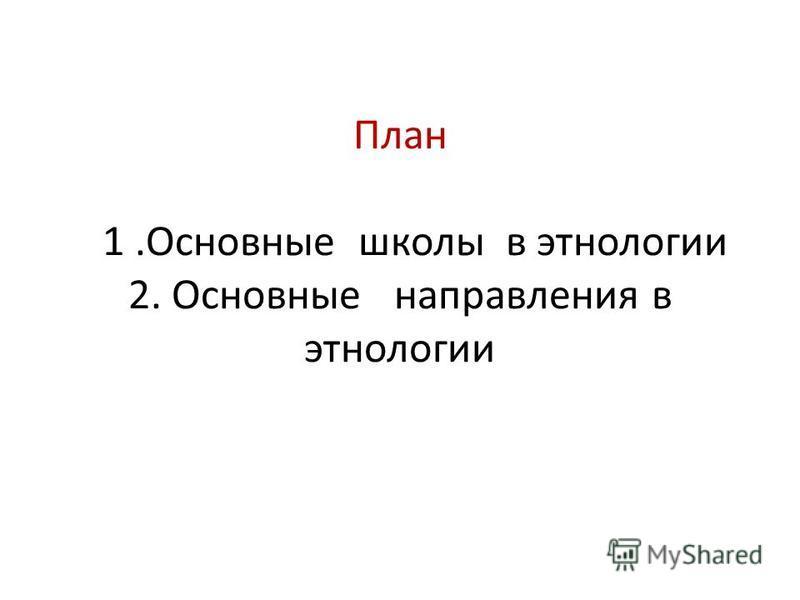 План 1. Основные школы в этнологии 2. Основные направления в этнологии