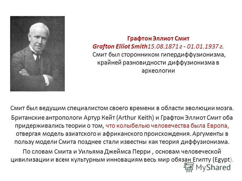 Графтон Эллиот Смит Grafton Elliot Smith15.08.1871 г - 01.01.1937 г. Смит был сторонником гипердиффузионизма, крайней разновидности диффузионизма в археологии Смит был ведущим специалистом своего времени в области эволюции мозга. Британские антрополо