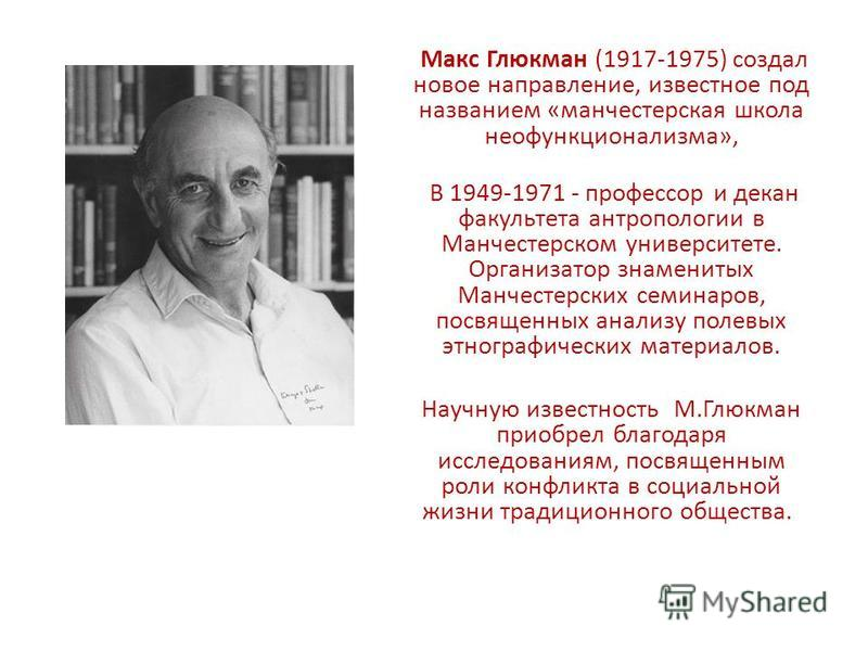 Макс Глюкман (1917-1975) создал новое направление, известное под названием «манчестерская школа неофункционализма», В 1949-1971 - профессор и декан факультета антропологии в Манчестерском университете. Организатор знаменитых Манчестерских семинаров,