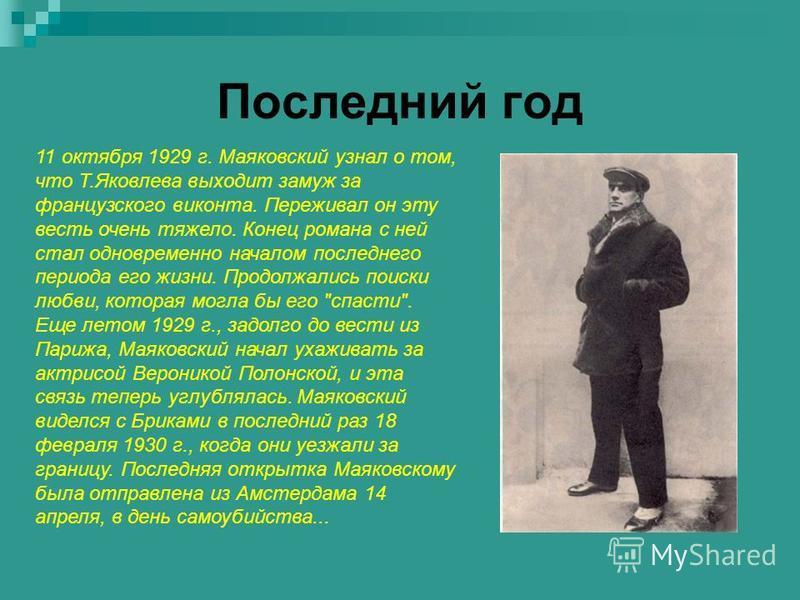 Последний год 11 октября 1929 г. Маяковский узнал о том, что Т.Яковлева выходит замуж за французского виконта. Переживал он эту весть очень тяжело. Конец романа с ней стал одновременно началом последнего периода его жизни. Продолжались поиски любви,