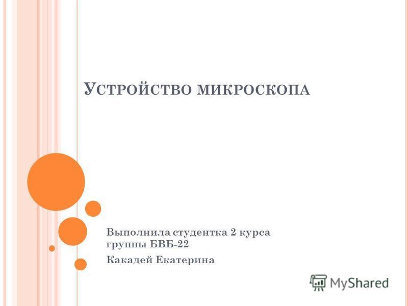 У СТРОЙСТВО МИКРОСКОПА Выполнила студентка 2 курса группы БВБ-22 Какадей Екатерина