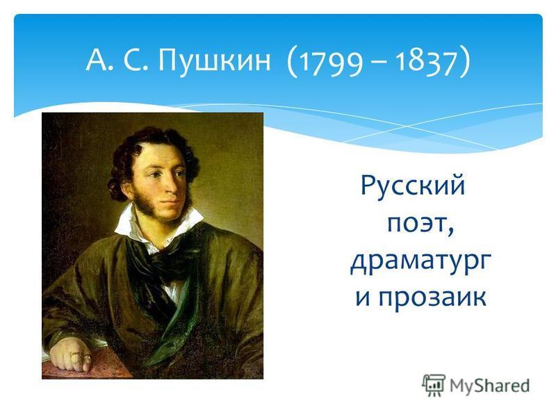 А. С. Пушкин (1799 – 1837) Русский поэт, драматург и прозаик