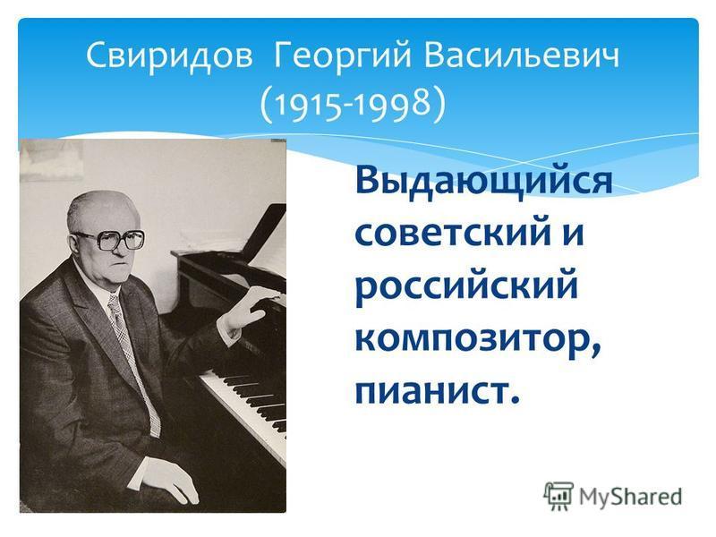 Выдающийся советский и российский композитор, пианист. Свиридов Георгий Васильевич (1915-1998)
