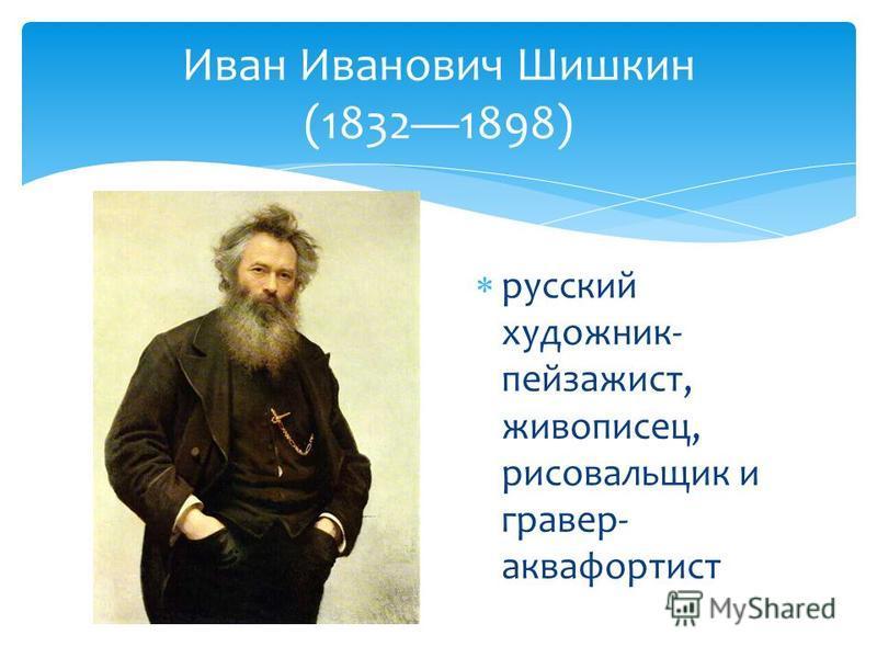 Иван Иванович Шишкин (18321898) русский художник- пейзажист, живописец, рисовальщик и гравер- аквафортист