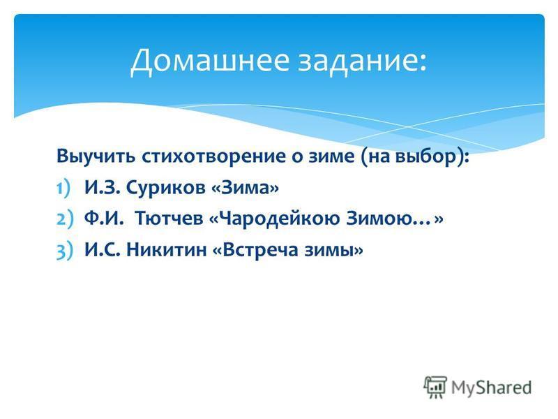 Домашнее задание: Выучить стихотворение о зиме (на выбор): 1)И.З. Суриков «Зима» 2)Ф.И. Тютчев «Чародейкою Зимою…» 3)И.С. Никитин «Встреча зимы»