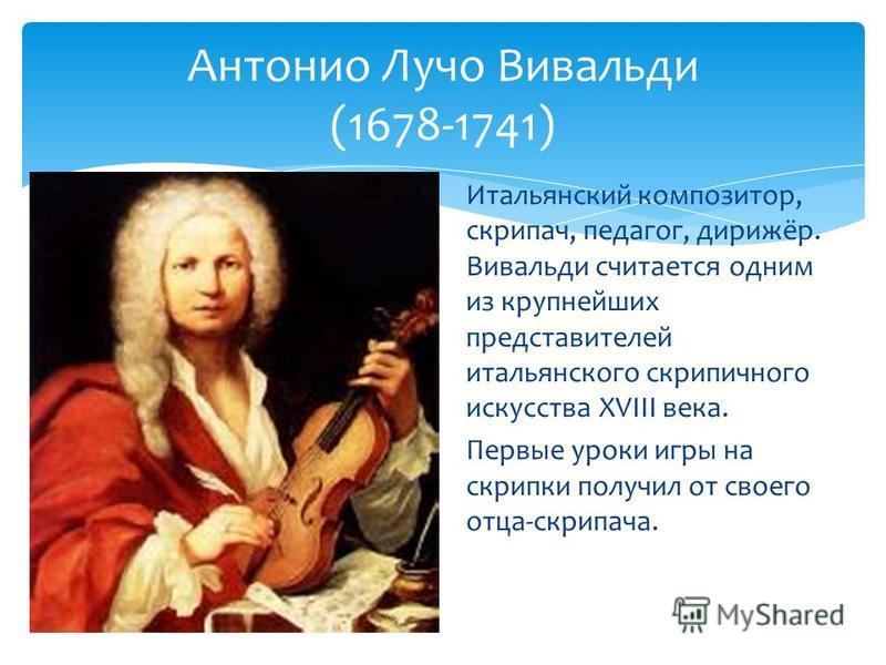 Итальянский композитор, скрипач, педагог, дирижёр. Вивальди считается одним из крупнейших представителей итальянского скрипичного искусства XVIII века. Первые уроки игры на скрипки получил от своего отца-скрипача. Антонио Лучо Вивальди (1678-1741)
