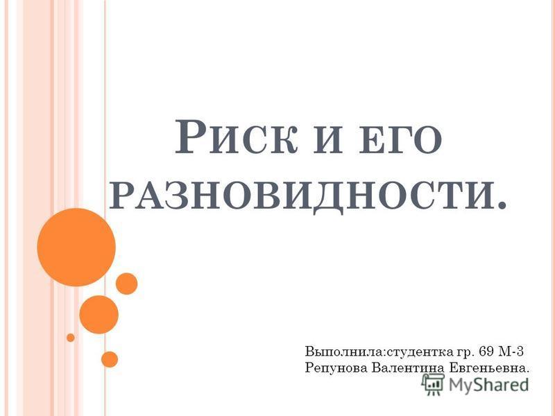 Р ИСК И ЕГО РАЗНОВИДНОСТИ. Выполнила:студентка гр. 69 М-3 Репунова Валентина Евгеньевна.
