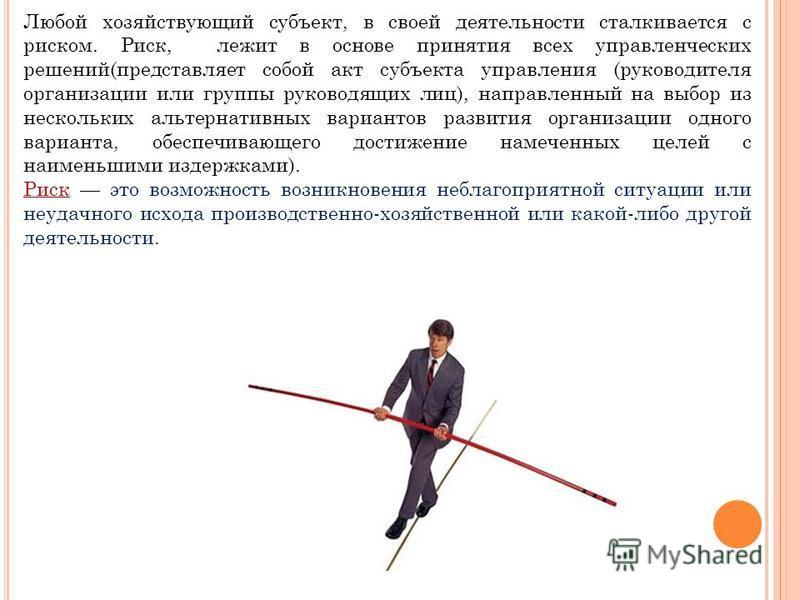 Любой хозяйствующий субъект, в своей деятельности сталкивается с риском. Риск, лежит в основе принятия всех управленческих решений(представляет собой акт субъекта управления (руководителя организации или группы руководящих лиц), направленный на выбор