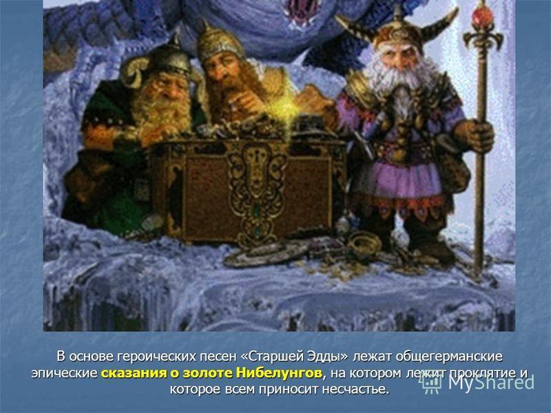 В основе героических песен «Старшей Эдды» лежат общегерманские эпические сказания о золоте Нибелунгов, на котором лежит проклятие и которое всем приносит несчастье.