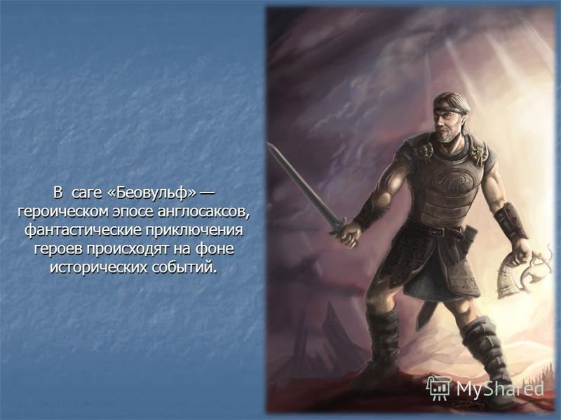 В саге «Беовульф» героическом эпосе англосаксов, фантастические приключения героев происходят на фоне исторических событий.