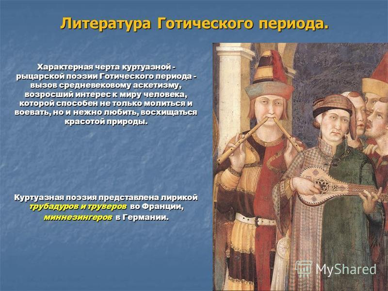 Литература Готического периода. Характерная черта куртуазной - рыцарской поэзии Готического периода - вызов средневековому аскетизму, возросший интерес к миру человека, которой способен не только молиться и воевать, но и нежно любить, восхищаться кра