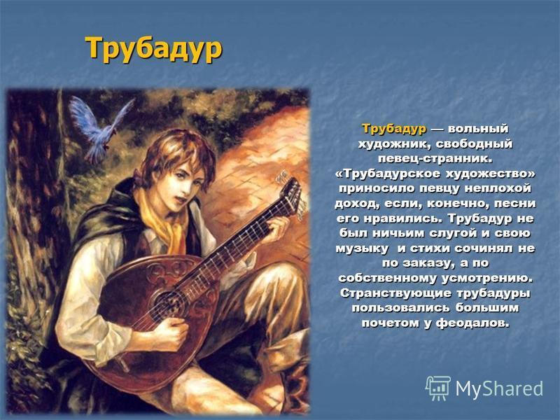 Трубадур Трубадур вольный художник, свободный певец-странник. «Трубадурское художество» приносило певцу неплохой доход, если, конечно, песни его нравились. Трубадур не был ничьим слугой и свою музыку и стихи сочинял не по заказу, а по собственному ус