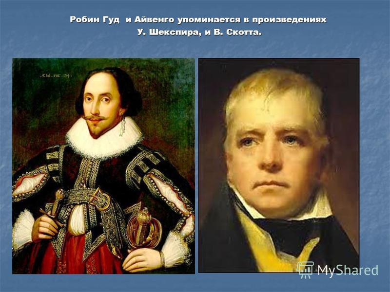 Робин Гуд и Айвенго упоминается в произведениях У. Шекспира, и В. Скотта. У. Шекспира, и В. Скотта.