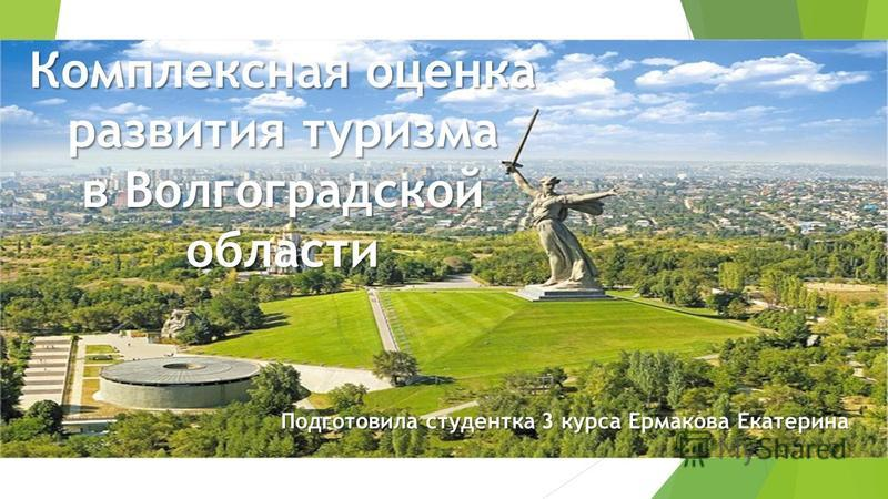 Комплексная оценка развития туризма в Волгоградской области Подготовила студентка 3 курса Ермакова Екатерина