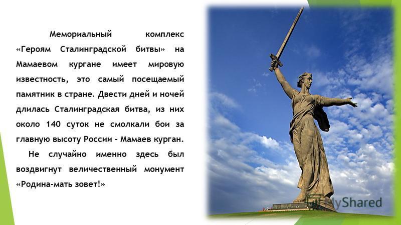 Мемориальный комплекс «Героям Сталинградской битвы» на Мамаевом кургане имеет мировую известность, это самый посещаемый памятник в стране. Двести дней и ночей длилась Сталинградская битва, из них около 140 суток не смолкали бои за главную высоту Росс