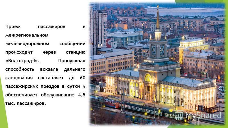 Прием пассажиров в межрегиональном железнодорожном сообщении происходит через станцию «Волгоград-I». Пропускная способность вокзала дальнего следования составляет до 60 пассажирских поездов в сутки и обеспечивает обслуживание 4,5 тыс. пассажиров.