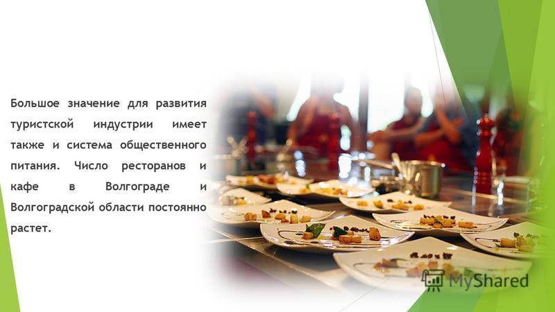 Большое значение для развития туристской индустрии имеет также и система общественного питания. Число ресторанов и кафе в Волгограде и Волгоградской области постоянно растет.