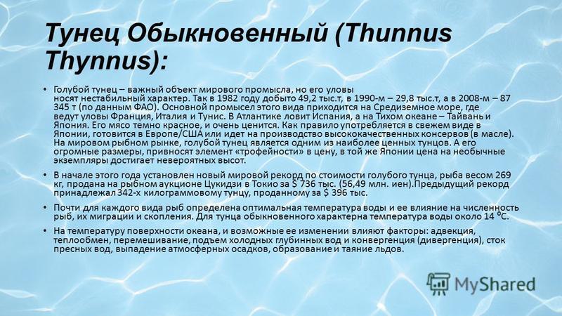 Тунец Обыкновенный (Thunnus Thynnus): Голубой тунец – важный объект мирового промысла, но его уловы носят нестабильный характер. Так в 1982 году добыто 49,2 тыс.т, в 1990-м – 29,8 тыс.т, а в 2008-м – 87 345 т (по данным ФАО). Основной промысел этого