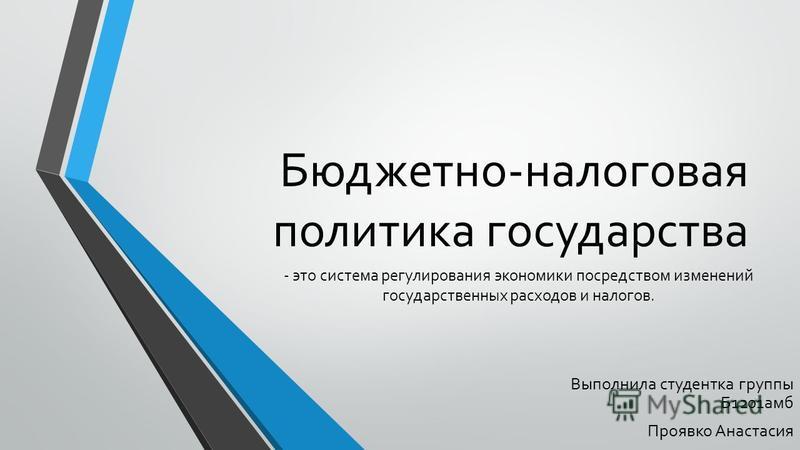 Бюджетно-налоговая политика государства Выполнила студентка группы Б1201 амб Проявко Анастасия - это система регулирования экономики посредством изменений государственных расходов и налогов.