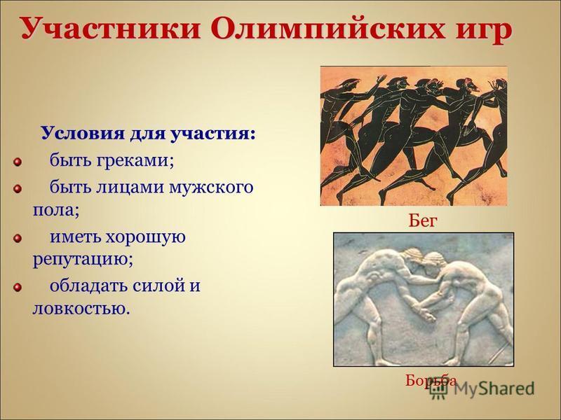 Участники Олимпийских игр Условия для участия: быть греками; быть лицами мужского пола; иметь хорошую репутацию; обладать силой и ловкостью. Борьба Бег