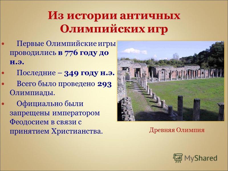 Из истории античных Олимпийских игр Первые Олимпийские игры проводились в 776 году до н.э. Последние – 349 году н.э. Всего было проведено 293 Олимпиады. Официально были запрещены императором Феодосием в связи с принятием Христианства. Древняя Олимпия