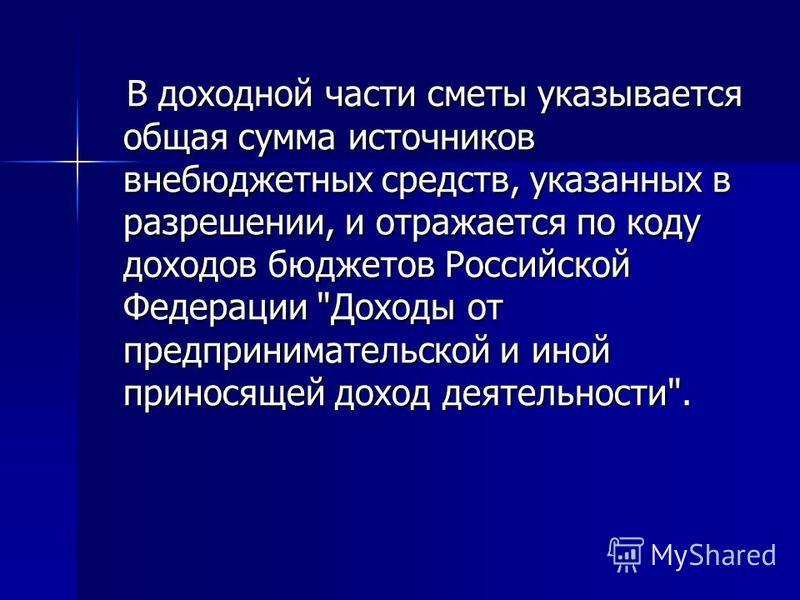 В доходной части сметы указывается общая сумма источников внебюджетных средств, указанных в разрешении, и отражается по коду доходов бюджетов Российской Федерации