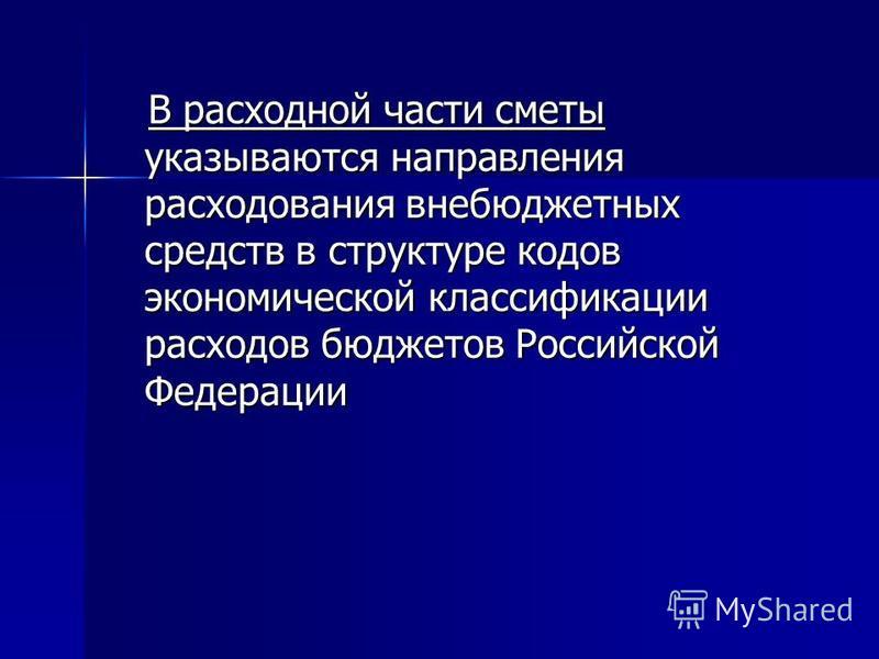 В расходной части сметы указываются направления расходования внебюджетных средств в структуре кодов экономической классификации расходов бюджетов Российской Федерации В расходной части сметы указываются направления расходования внебюджетных средств в