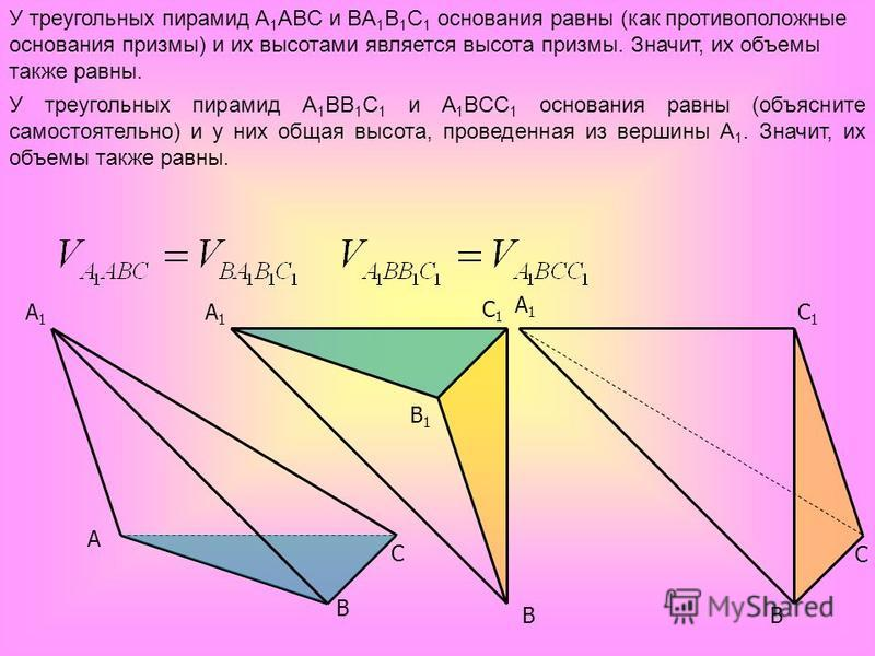 A C B1B1 A1A1 C1C1 C A1A1 B B A1A1 C1C1 B У треугольных пирамид A 1 ABC и BA 1 B 1 C 1 основания равны (как противоположные основания призмы) и их высотами является высота призмы. Значит, их объемы также равны. У треугольных пирамид A 1 BB 1 C 1 и A