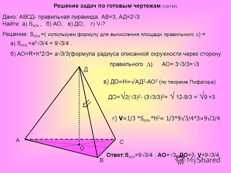 Решение задач по готовым чертежам (стр 184) A B C Д O Дано: АВСД- правильная пирамида. АВ=3, АД=23 Найти: а) S осн., б) АО, в) ДО, г) V-? Решение: S осн. =( используем формулу для вычисления площади правильного ) = а) S осн. =а 2 3/4 = 93/4. б) АО=R=