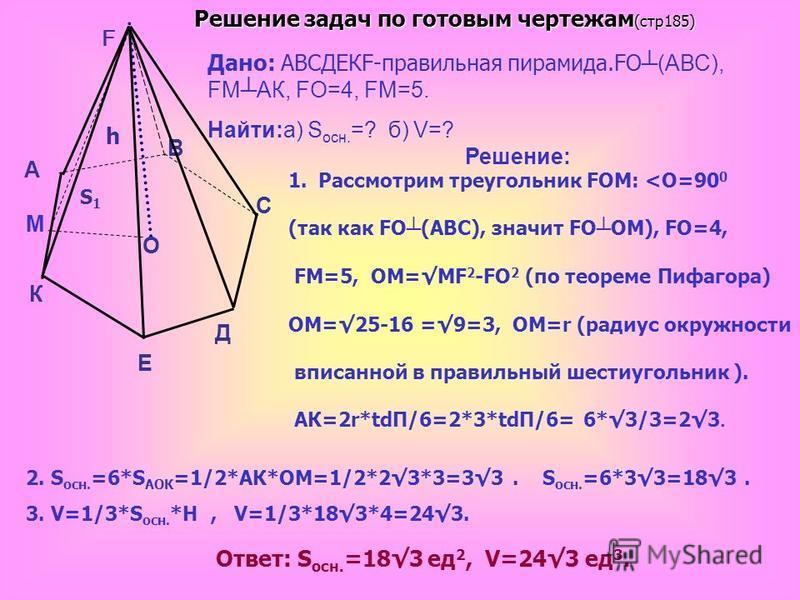 Дано: АВСДЕКF-правильная пирамида.FО (АВС), FМАК, FO=4, FМ=5. Найти:а) S осн. =? б) V=? Решение: S1S1 h 1. Рассмотрим треугольник FОМ: <О=90 0 (так как FО (АВС), значит FО ОМ), FO=4, FМ=5, ОМ=МF 2 -FO 2 (по теореме Пифагора) ОМ=25-16 =9=3, ОМ=r (ради