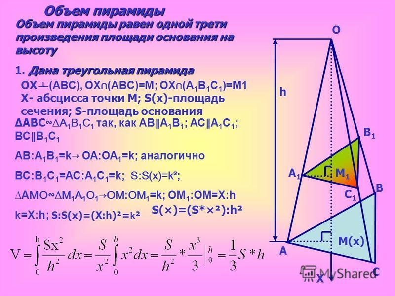 h A A1A1 B B1B1 C C1C1 M(х) M1M1 Объем пирамиды Объем пирамиды равен одной трети произведения площади основания на высоту 1. Д ДД Дана треугольная пирамида O X OX (АВС), OX (АВС)=М; OX (A 1 B 1 C 1 )=М1 Х- абсцисса точки М; S(x)-площадь сечения; S-пл