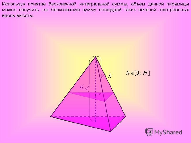 h H Используя понятие бесконечной интегральной суммы, объем данной пирамиды можно получить как бесконечную сумму площадей таких сечений, построенных вдоль высоты. h [0; H ]