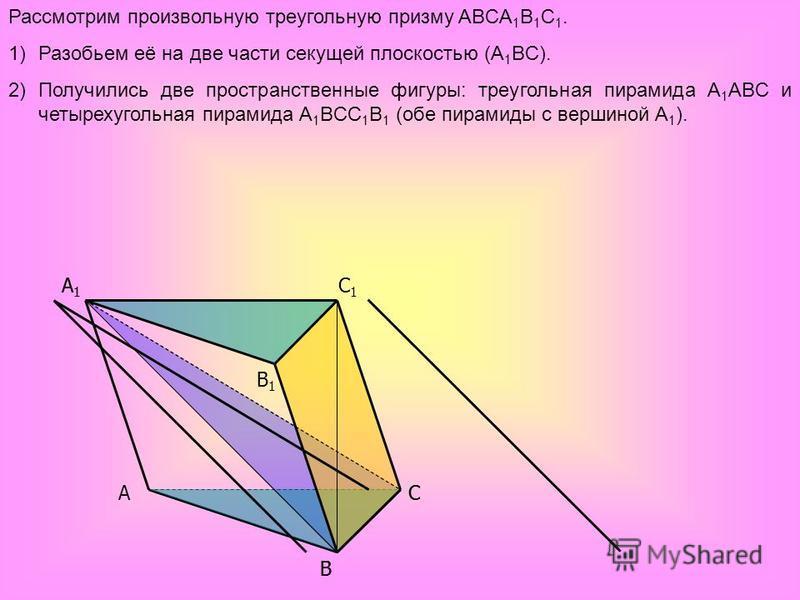 A B C B1B1 A1A1 C1C1 C A1A1 B Рассмотрим произвольную треугольную призму ABCA 1 B 1 C 1. 1)Разобьем её на две части секущей плоскостью (A 1 BC). 2)Получились две пространственные фигуры: треугольная пирамида A 1 ABC и четырехугольная пирамида A 1 BCC